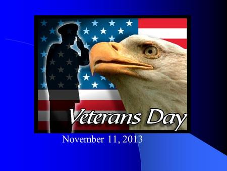 November 11, 2013 Veterans Day is on November 11. It is an American holiday to honor men and women who have completed military service or who are currently.