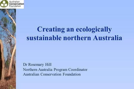 Creating an ecologically sustainable northern Australia Dr Rosemary Hill Northern Australia Program Coordinator Australian Conservation Foundation.