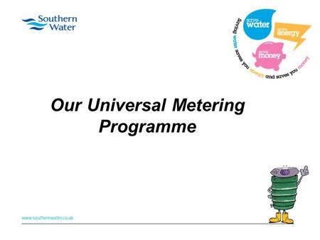 Our Universal Metering Programme. What is it? First large scale metering initiative in the UK 2010 - 40% of customers metered - 60% pay bill based on.
