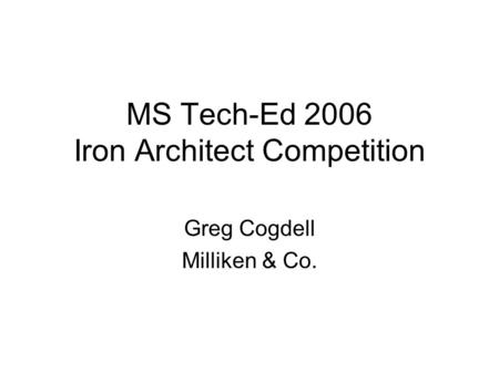 MS Tech-Ed 2006 Iron Architect Competition Greg Cogdell Milliken & Co.