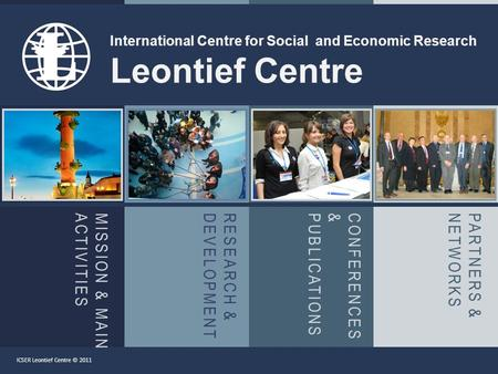 MISSION & MAINACTIVITIESRESEARCH &DEVELOPMENTCONFERENCES&PUBLICATIONSPARTNERS &NETWORKS International Centre for Social and Economic Research Leontief.