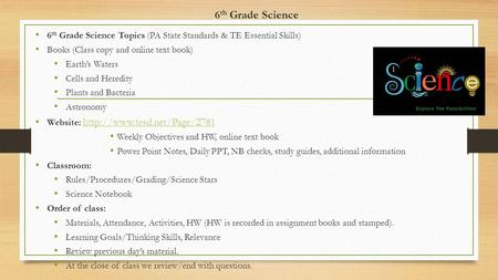 6 th Grade Science 6 th Grade Science Topics (PA State Standards & TE Essential Skills) Books (Class copy and online text book) Earth's Waters Cells and.