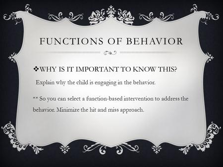  WHY IS IT IMPORTANT TO KNOW THIS? FUNCTIONS OF BEHAVIOR ** So you can select a function-based intervention to address the behavior. Minimize the hit.