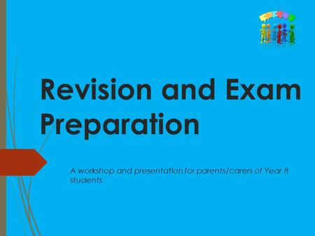 Revision and Exam Preparation A workshop and presentation for parents/carers of Year 8 students.