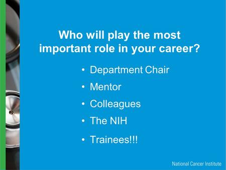 Who will play the most important role in your career? Department Chair Colleagues The NIH Mentor Trainees!!!
