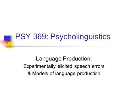 PSY 369: Psycholinguistics Language Production: Experimentally elicited <strong>speech</strong> errors & Models of language production.