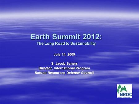 Earth Summit 2012: The Long Road to Sustainability July 14, 2009 S. Jacob Scherr Director, International Program Natural Resources Defense Council.