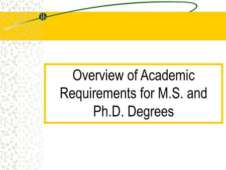 Overview of Academic Requirements for M.S. and Ph.D. Degrees.
