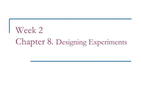 Week 2 Chapter 8. Designing Experiments. Objectives (PSLS Chapter 8) Designing experiments  Experimental terminology  Comparative, randomized experiments.