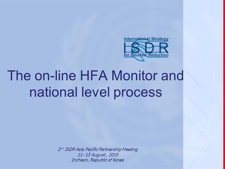 The on-line HFA Monitor and national level process 2 nd ISDR Asia Pacific Partnership Meeting 11- 13 August, 2010 Incheon, Republic of Korea.