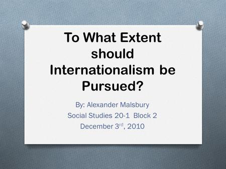 To What Extent should Internationalism be Pursued? By: Alexander Malsbury Social Studies 20-1 Block 2 December 3 rd, 2010.