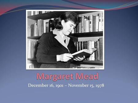 December 16, 1901 – November 15, 1978. Background -Margaret Mead was born on December 16 1901 in Philadelphia to a household of Social Scientists -She.