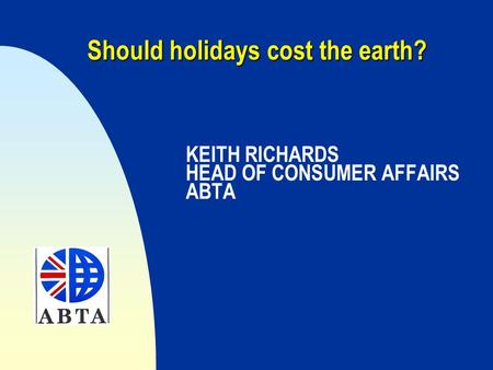 Should holidays cost the earth? Should holidays cost the earth? KEITH RICHARDS HEAD OF CONSUMER AFFAIRS ABTA.