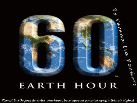 By Verena Isa Penders Planet Earth goes dark for one hour, because everyone turns off all their lights!
