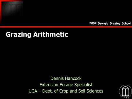 Grazing Arithmetic Dennis Hancock Extension Forage Specialist UGA – Dept. of Crop and Soil Sciences Dennis Hancock Extension Forage Specialist UGA – Dept.