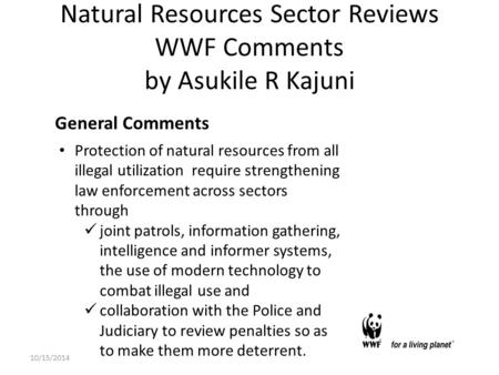Natural Resources Sector Reviews WWF Comments by Asukile R Kajuni General Comments Protection of natural resources from all illegal utilization require.