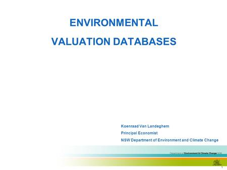 1 <strong>ENVIRONMENTAL</strong> VALUATION DATABASES Koenraad Van Landeghem Principal Economist NSW Department of Environment and Climate Change.