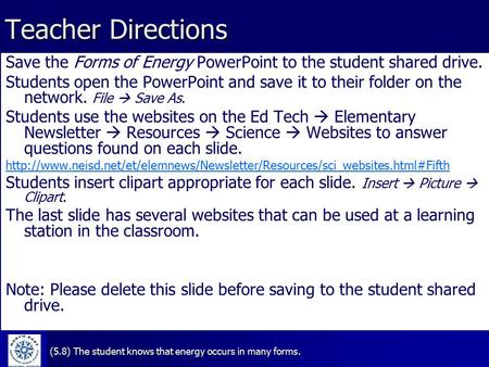 (5.8) The student knows that energy occurs in many forms. Teacher Directions Save the Forms of Energy PowerPoint to the student shared drive. Students.