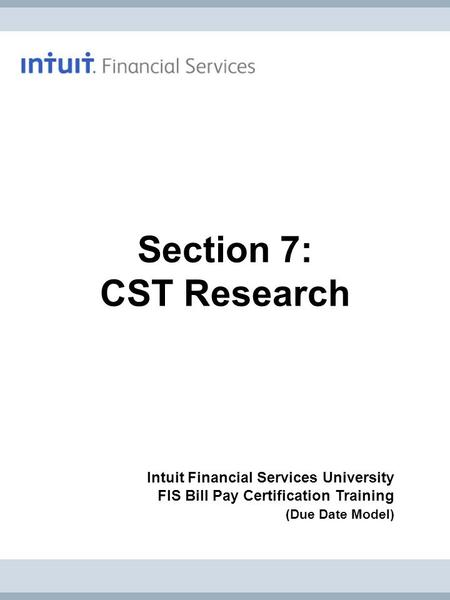 Intuit Financial Services University FIS Bill Pay Certification Training (Due Date Model) Section 7: CST Research.