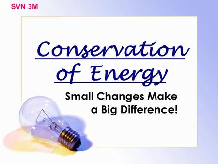 Conservation of Energy Small Changes Make a Big Difference! SVN 3M.