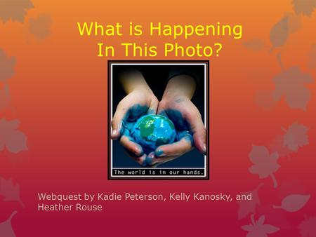 Webquest by Kadie Peterson, Kelly Kanosky, and Heather Rouse What is Happening In This Photo?
