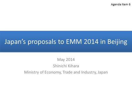 Japan's proposals to EMM 2014 in Beijing May 2014 Shinichi Kihara Ministry of Economy, Trade and Industry, Japan Agenda Item 6.