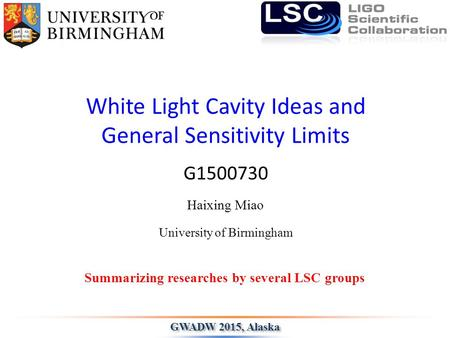 White Light Cavity Ideas and General Sensitivity Limits Haixing Miao Summarizing researches by several LSC groups GWADW 2015, Alaska University of Birmingham.
