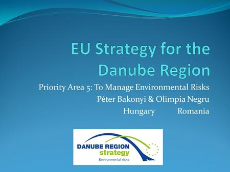 Priority Area 5: To Manage Environmental Risks Péter Bakonyi & Olimpia Negru Hungary Romania.