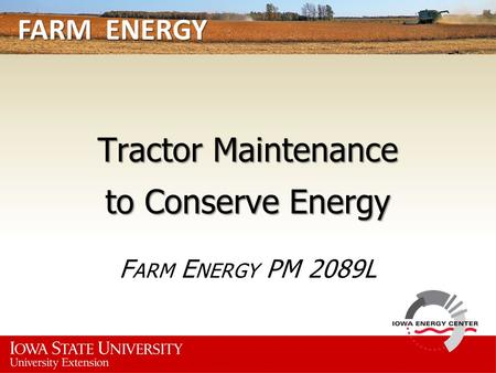 FARM ENERGY Tractor Maintenance to Conserve Energy F ARM E NERGY PM 2089L.