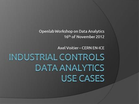 Openlab Workshop on Data Analytics 16 th of November 2012 Axel Voitier – CERN EN-ICE.
