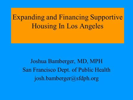 Expanding and Financing Supportive Housing In Los Angeles Joshua Bamberger, MD, MPH San Francisco Dept. of Public Health