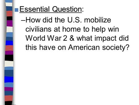 ■Essential Question ■Essential Question: –How did the U.S. mobilize civilians at home to help win World War 2 & what impact did this have on American society?