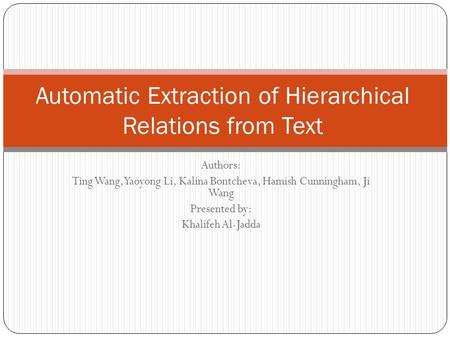 Authors: Ting Wang, Yaoyong Li, Kalina Bontcheva, Hamish Cunningham, Ji Wang Presented by: Khalifeh Al-Jadda Automatic Extraction of Hierarchical Relations.