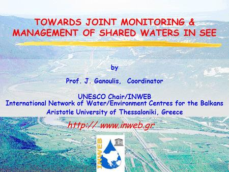 TOWARDS JOINT MONITORING & MANAGEMENT OF SHARED WATERS IN SEE  by Prof. J. Ganoulis, Coordinator UNESCO Chair/INWEB International.