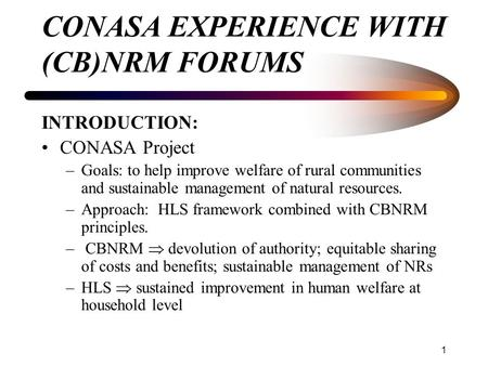 1 CONASA EXPERIENCE WITH (CB)NRM FORUMS INTRODUCTION: CONASA Project –Goals: to help improve welfare of rural communities and sustainable management of.