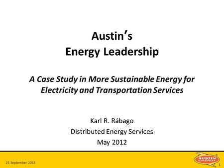 21 September 2015 1 Austin's Energy Leadership A Case Study in More Sustainable Energy for Electricity and Transportation Services Karl R. Rábago Distributed.