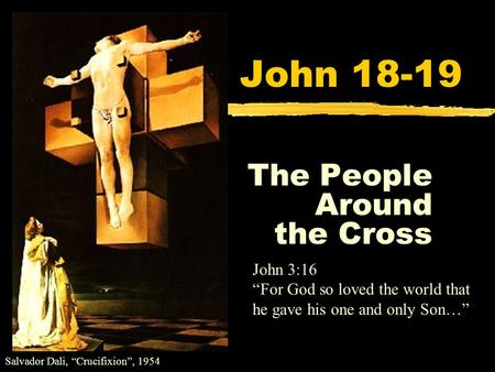 "John 18-19 The People Around the Cross Salvador Dali, ""Crucifixion"", 1954 John 3:16 ""For God so loved the world that he gave his one and only Son…"""
