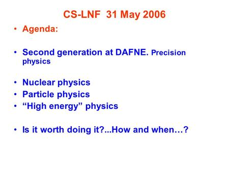 "CS-LNF 31 May 2006 Agenda: Second generation at DAFNE. Precision physics Nuclear physics Particle physics ""High energy"" physics Is it worth doing it?...How."