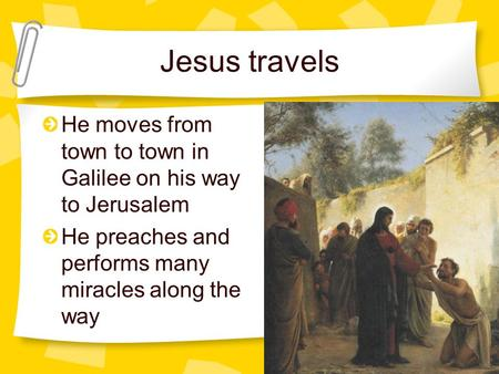 Jesus travels He moves from town to town in Galilee on his way to Jerusalem He preaches and performs many miracles along the way.
