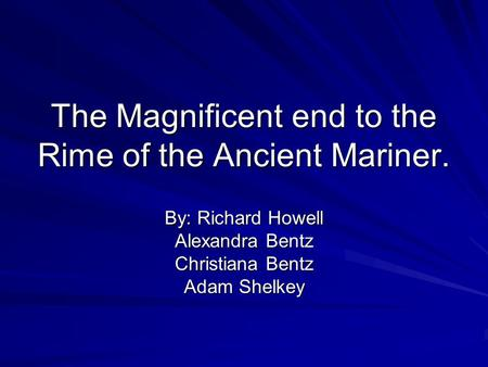 The Magnificent end to the Rime of the Ancient Mariner. By: Richard Howell Alexandra Bentz Christiana Bentz Adam Shelkey.
