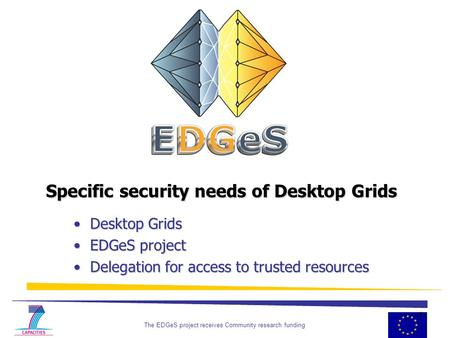 The EDGeS project receives Community research funding 1 Specific security needs of Desktop Grids Desktop Grids Desktop Grids EDGeS project EDGeS project.
