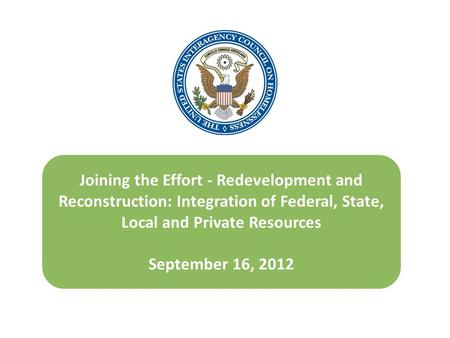 Joining the Effort - Redevelopment and Reconstruction: Integration of Federal, State, Local and Private Resources September 16, 2012.