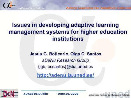 ADALE'06 DublinJune 20, 2006 Issues in developing adaptive learning management systems for higher education institutions Jesus G. Boticario, Olga C. Santos.