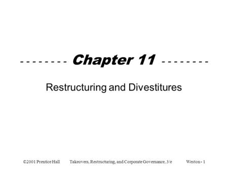 ©2001 Prentice Hall Takeovers, Restructuring, and Corporate Governance, 3/e Weston - 1 - - - - - - - - Chapter 11 - - - - - - - - Restructuring and Divestitures.