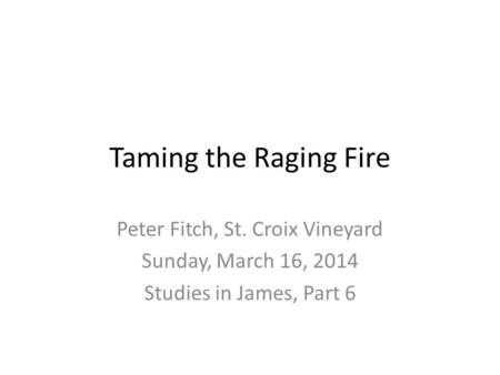 Taming the Raging Fire Peter Fitch, St. Croix Vineyard Sunday, March 16, 2014 Studies in James, Part 6.