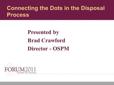 Connecting the Dots in the Disposal Process Presented by Brad Crawford Director - OSPM.