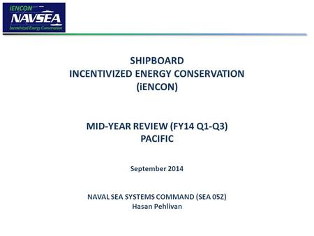 SHIPBOARD INCENTIVIZED ENERGY CONSERVATION (iENCON) MID-YEAR REVIEW (FY14 Q1-Q3) PACIFIC September 2014 NAVAL SEA SYSTEMS COMMAND (SEA 05Z) Hasan Pehlivan.