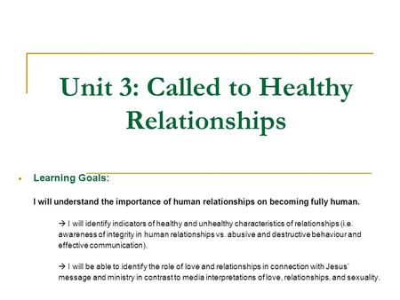 Unit 3: Called to Healthy Relationships  Learning Goals: I will understand the importance of human relationships on becoming fully human.  I will identify.