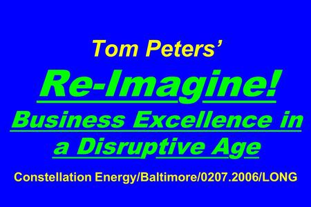 Tom Peters' Re-Imagine! Business Excellence in a Disruptive Age Constellation Energy/Baltimore/0207.2006/LONG.