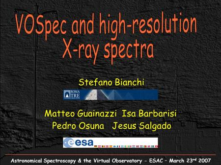 Astronomical Spectroscopy & the Virtual Observatory - ESAC – March 23 rd 2007 Stefano Bianchi Matteo Guainazzi Isa Barbarisi Pedro Osuna Jesus Salgado.